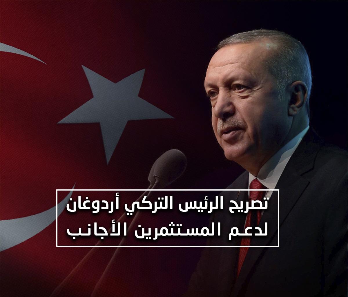 تصريح الرئيس التركي حول دعم المستثمرين الأجانب وحثهم على الاستثمار في تركيا...